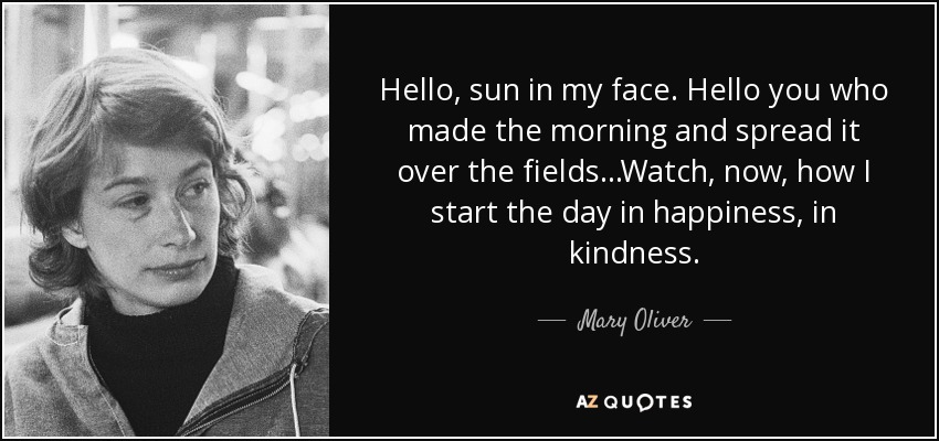 Hello, sun in my face. Hello you who made the morning and spread it over the fields...Watch, now, how I start the day in happiness, in kindness. - Mary Oliver