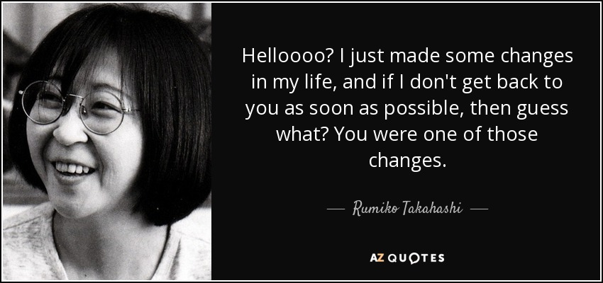 Helloooo? I just made some changes in my life, and if I don't get back to you as soon as possible, then guess what? You were one of those changes. - Rumiko Takahashi