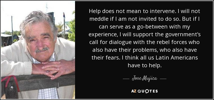 Help does not mean to intervene. I will not meddle if I am not invited to do so. But if I can serve as a go-between with my experience, I will support the government's call for dialogue with the rebel forces who also have their problems, who also have their fears. I think all us Latin Americans have to help. - Jose Mujica