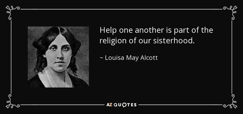 Help one another is part of the religion of our sisterhood. - Louisa May Alcott