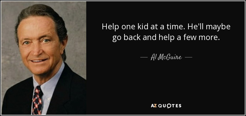 Help one kid at a time. He'll maybe go back and help a few more. - Al McGuire