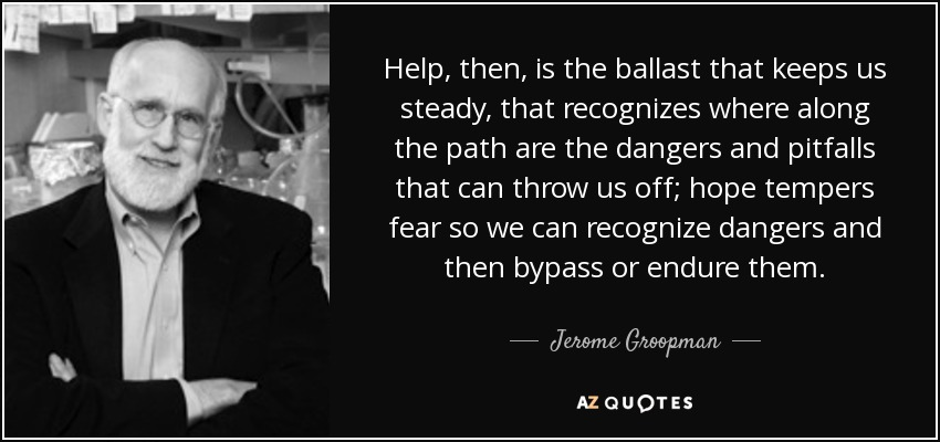 Help, then, is the ballast that keeps us steady, that recognizes where along the path are the dangers and pitfalls that can throw us off; hope tempers fear so we can recognize dangers and then bypass or endure them. - Jerome Groopman
