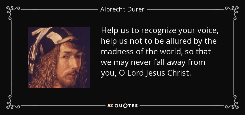 Help us to recognize your voice, help us not to be allured by the madness of the world, so that we may never fall away from you, O Lord Jesus Christ. - Albrecht Durer
