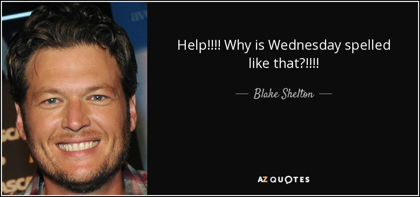 Help!!!! Why is Wednesday spelled like that?!!!! - Blake Shelton