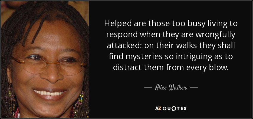 Helped are those too busy living to respond when they are wrongfully attacked: on their walks they shall find mysteries so intriguing as to distract them from every blow. - Alice Walker