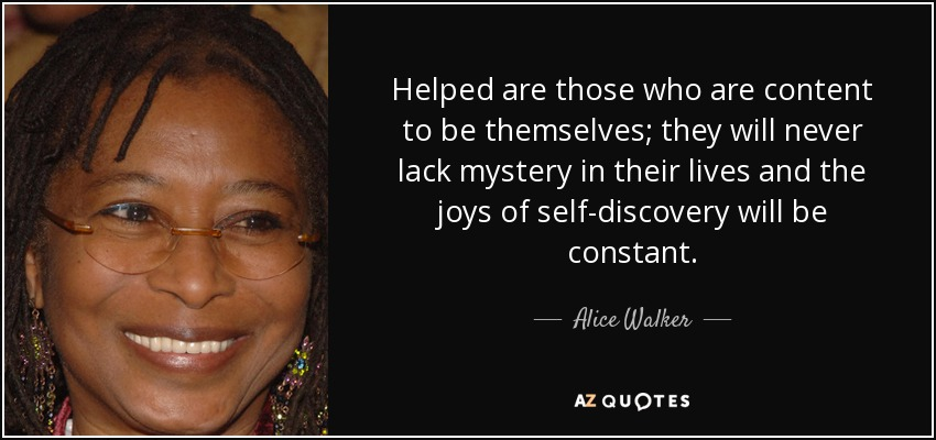 Helped are those who are content to be themselves; they will never lack mystery in their lives and the joys of self-discovery will be constant. - Alice Walker