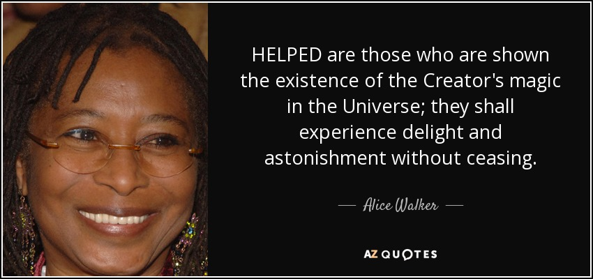 HELPED are those who are shown the existence of the Creator's magic in the Universe; they shall experience delight and astonishment without ceasing. - Alice Walker