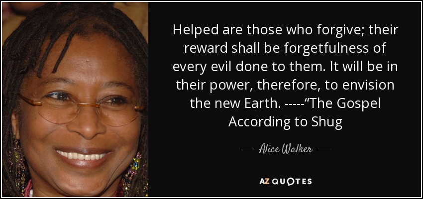 "Helped are those who forgive; their reward shall be forgetfulness of every evil done to them. It will be in their power, therefore, to envision the new Earth. -----""The Gospel According to Shug - Alice Walker"
