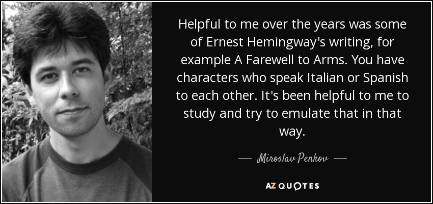 Helpful to me over the years was some of Ernest Hemingway's writing, for example A Farewell to Arms. You have characters who speak Italian or Spanish to each other. It's been helpful to me to study and try to emulate that in that way. - Miroslav Penkov