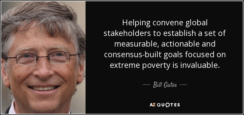 Helping convene global stakeholders to establish a set of measurable, actionable and consensus-built goals focused on extreme poverty is invaluable. - Bill Gates