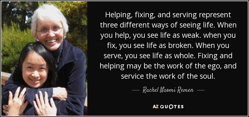 Helping, fixing, and serving represent three different ways of seeing life. When you help, you see life as weak. when you fix, you see life as broken. When you serve, you see life as whole. Fixing and helping may be the work of the ego, and service the work of the soul. - Rachel Naomi Remen