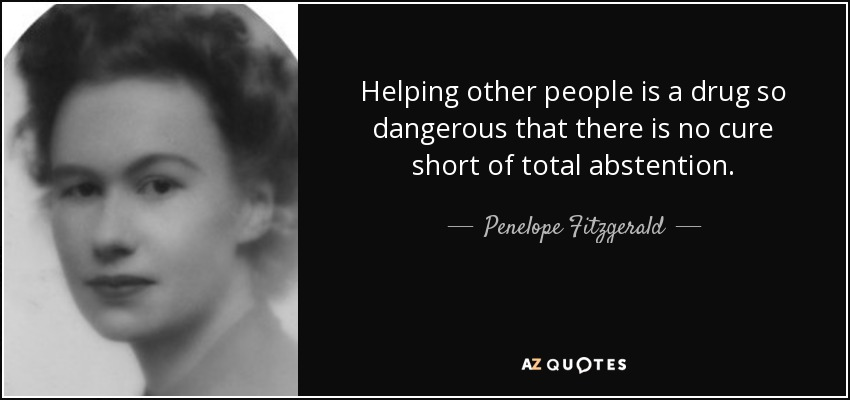 Helping other people is a drug so dangerous that there is no cure short of total abstention. - Penelope Fitzgerald