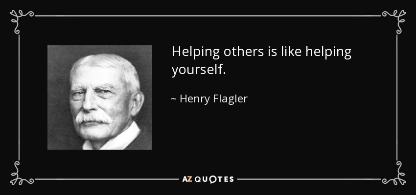 Helping others is like helping yourself. - Henry Flagler