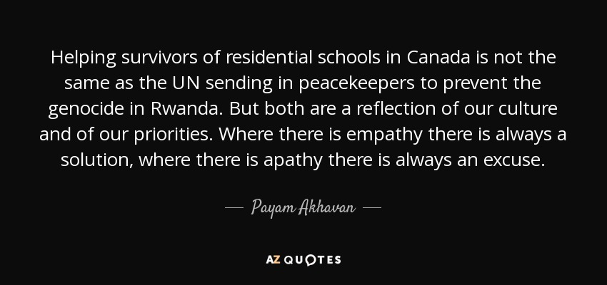 Helping survivors of residential schools in Canada is not the same as the UN sending in peacekeepers to prevent the genocide in Rwanda. But both are a reflection of our culture and of our priorities. Where there is empathy there is always a solution, where there is apathy there is always an excuse. - Payam Akhavan