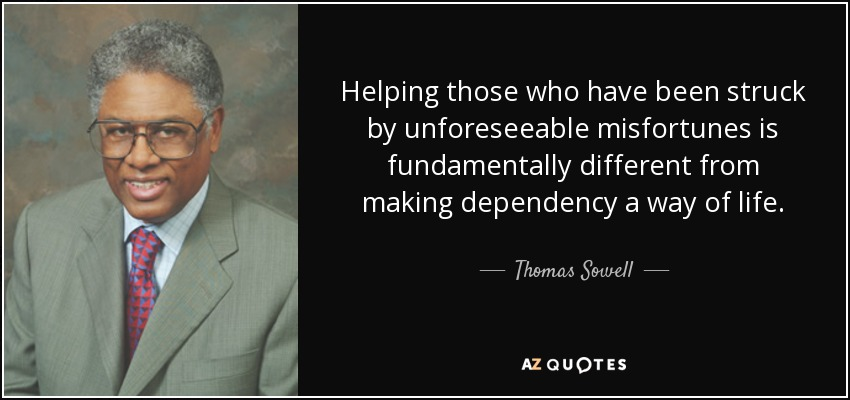 Helping those who have been struck by unforeseeable misfortunes is fundamentally different from making dependency a way of life. - Thomas Sowell