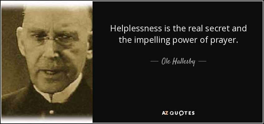 Helplessness is the real secret and the impelling power of prayer. - Ole Hallesby
