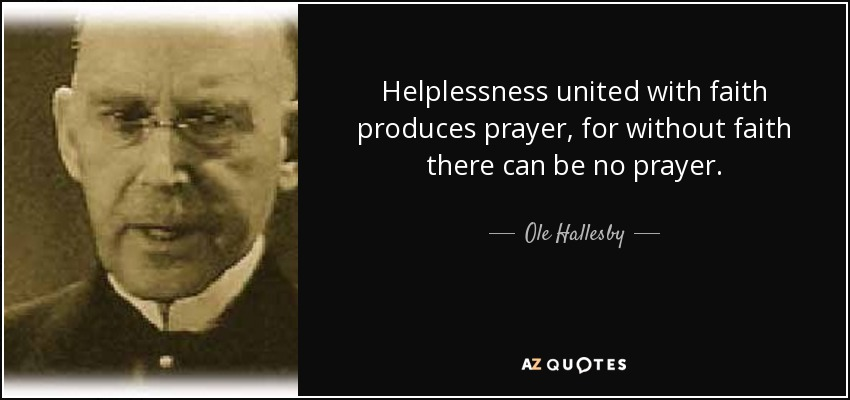 Helplessness united with faith produces prayer, for without faith there can be no prayer. - Ole Hallesby