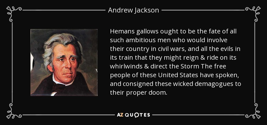 Hemans gallows ought to be the fate of all such ambitious men who would involve their country in civil wars, and all the evils in its train that they might reign & ride on its whirlwinds & direct the Storm The free people of these United States have spoken, and consigned these wicked demagogues to their proper doom. - Andrew Jackson