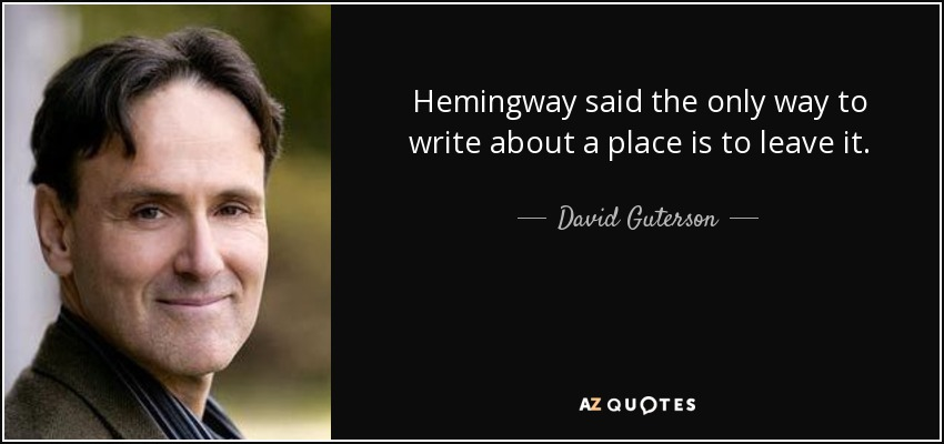 Hemingway said the only way to write about a place is to leave it. - David Guterson