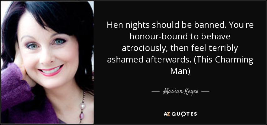 Hen nights should be banned. You're honour-bound to behave atrociously, then feel terribly ashamed afterwards. (This Charming Man) - Marian Keyes