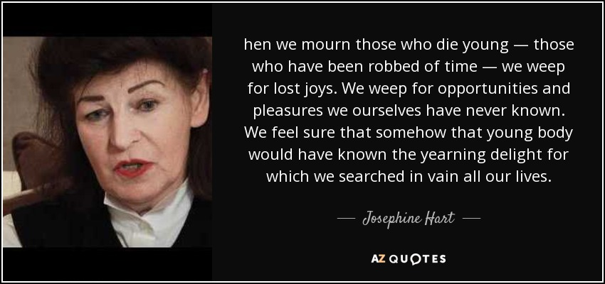 hen we mourn those who die young — those who have been robbed of time — we weep for lost joys. We weep for opportunities and pleasures we ourselves have never known. We feel sure that somehow that young body would have known the yearning delight for which we searched in vain all our lives. - Josephine Hart