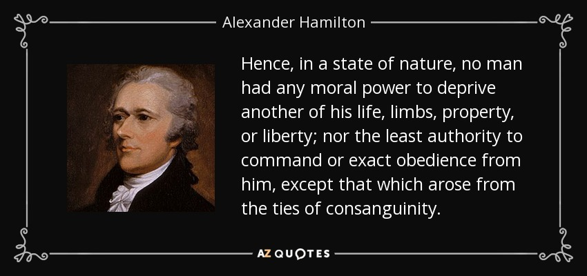 Hence, in a state of nature, no man had any moral power to deprive another of his life, limbs, property, or liberty; nor the least authority to command or exact obedience from him, except that which arose from the ties of consanguinity. - Alexander Hamilton
