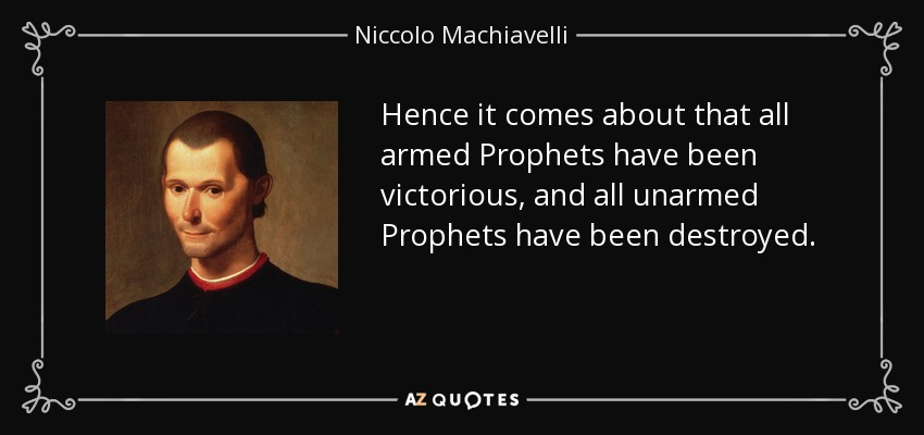 Hence it comes about that all armed Prophets have been victorious, and all unarmed Prophets have been destroyed. - Niccolo Machiavelli