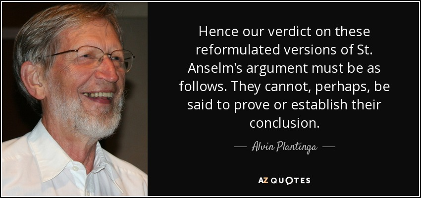 Hence our verdict on these reformulated versions of St. Anselm's argument must be as follows. They cannot, perhaps, be said to prove or establish their conclusion. - Alvin Plantinga