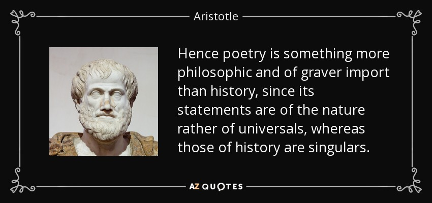 Hence poetry is something more philosophic and of graver import than history, since its statements are of the nature rather of universals, whereas those of history are singulars. - Aristotle
