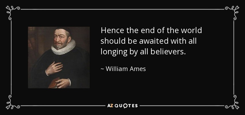 Hence the end of the world should be awaited with all longing by all believers. - William Ames
