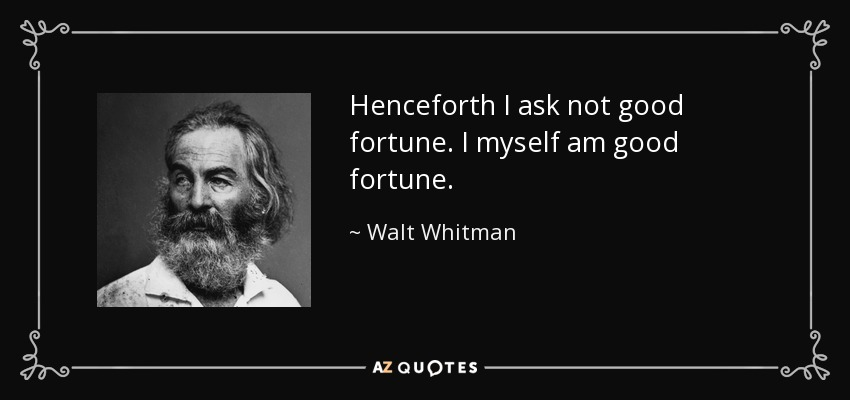 Henceforth I ask not good fortune. I myself am good fortune. - Walt Whitman