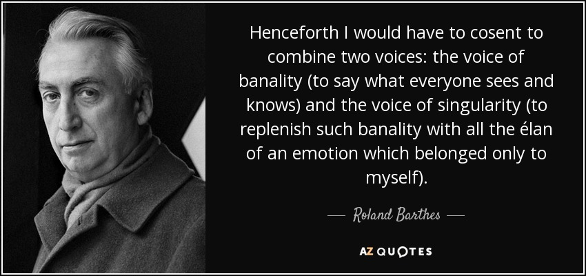 Henceforth I would have to cosent to combine two voices: the voice of banality (to say what everyone sees and knows) and the voice of singularity (to replenish such banality with all the élan of an emotion which belonged only to myself). - Roland Barthes