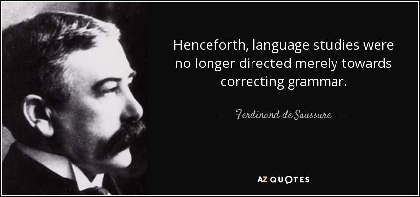 Henceforth, language studies were no longer directed merely towards correcting grammar. - Ferdinand de Saussure