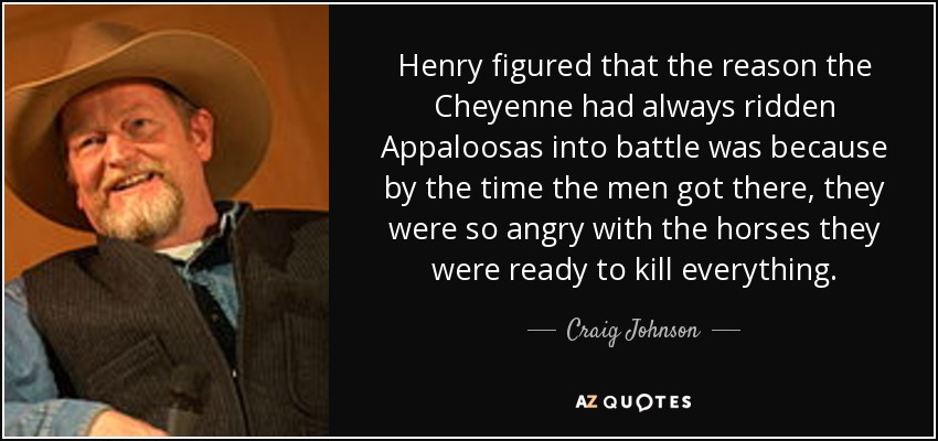 Henry figured that the reason the Cheyenne had always ridden Appaloosas into battle was because by the time the men got there, they were so angry with the horses they were ready to kill everything. - Craig Johnson