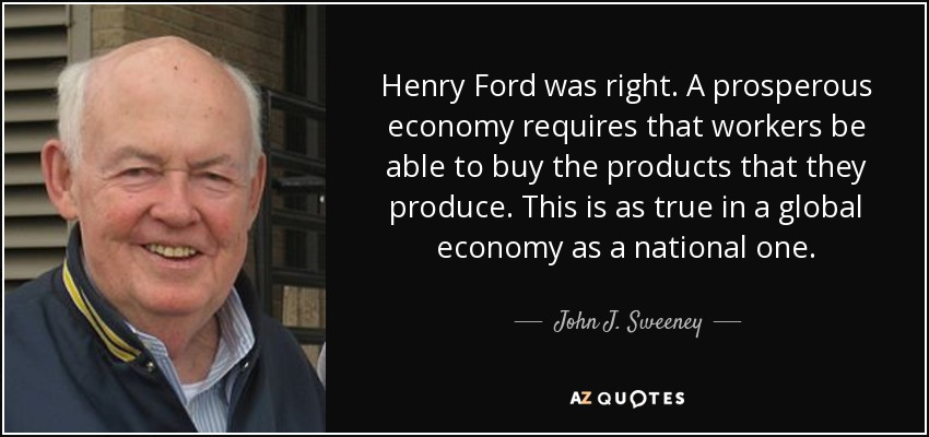 Henry Ford was right. A prosperous economy requires that workers be able to buy the products that they produce. This is as true in a global economy as a national one. - John J. Sweeney