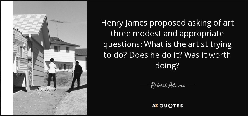 Henry James proposed asking of art three modest and appropriate questions: What is the artist trying to do? Does he do it? Was it worth doing? - Robert Adams