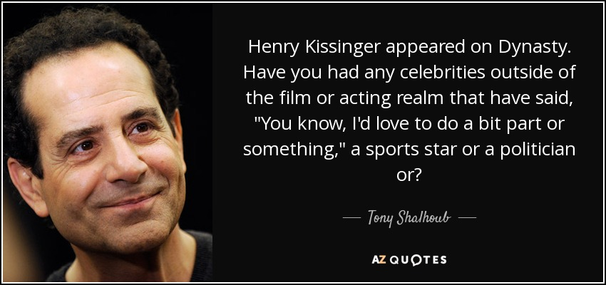 Henry Kissinger appeared on Dynasty. Have you had any celebrities outside of the film or acting realm that have said,