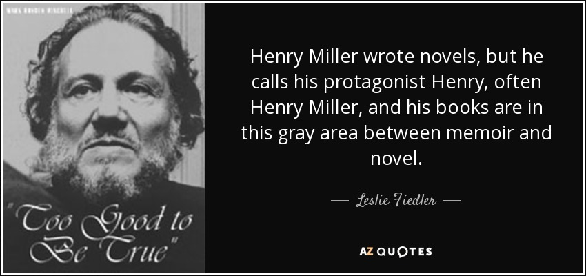 Henry Miller wrote novels, but he calls his protagonist Henry, often Henry Miller, and his books are in this gray area between memoir and novel. - Leslie Fiedler