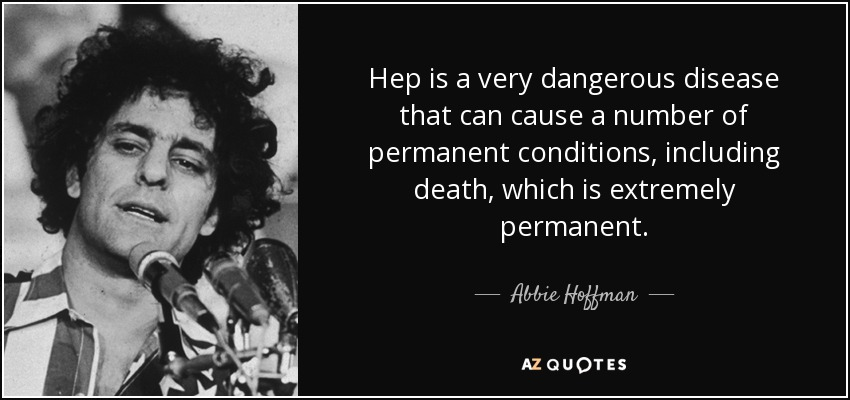 Hep is a very dangerous disease that can cause a number of permanent conditions, including death, which is extremely permanent. - Abbie Hoffman