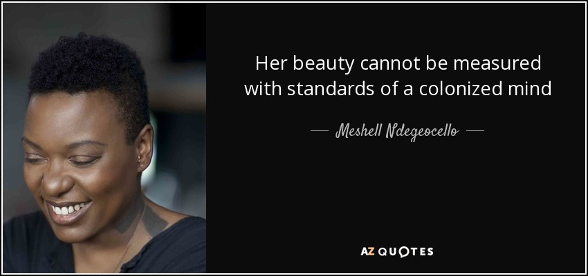 Her beauty cannot be measured with standards of a colonized mind - Meshell Ndegeocello