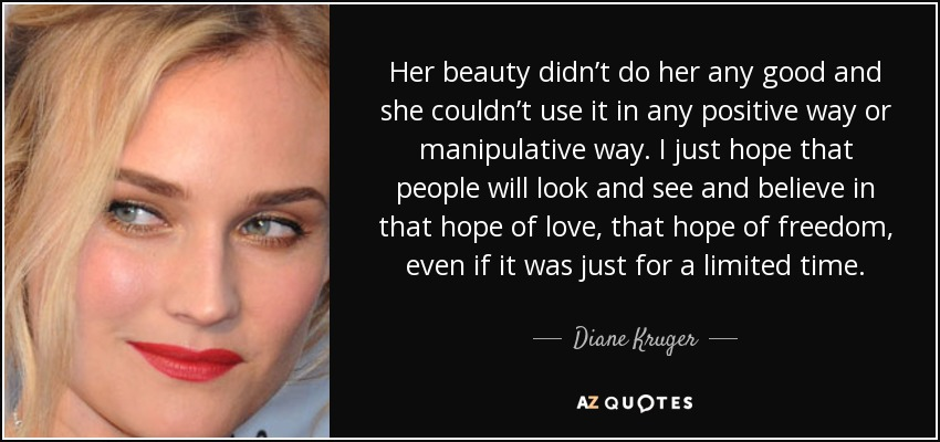 Her beauty didn't do her any good and she couldn't use it in any positive way or manipulative way. I just hope that people will look and see and believe in that hope of love, that hope of freedom, even if it was just for a limited time. - Diane Kruger