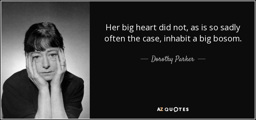 Her big heart did not, as is so sadly often the case, inhabit a big bosom. - Dorothy Parker