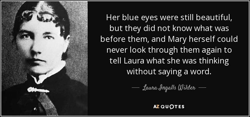 Her blue eyes were still beautiful, but they did not know what was before them, and Mary herself could never look through them again to tell Laura what she was thinking without saying a word. - Laura Ingalls Wilder