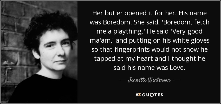 Her butler opened it for her. His name was Boredom. She said, 'Boredom, fetch me a plaything.' He said 'Very good ma'am,' and putting on his white gloves so that fingerprints would not show he tapped at my heart and I thought he said his name was Love. - Jeanette Winterson