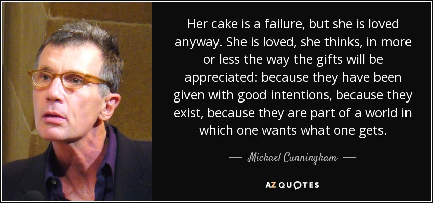 Her cake is a failure, but she is loved anyway. She is loved, she thinks, in more or less the way the gifts will be appreciated: because they have been given with good intentions , because they exist, because they are part of a world in which one wants what one gets. - Michael Cunningham