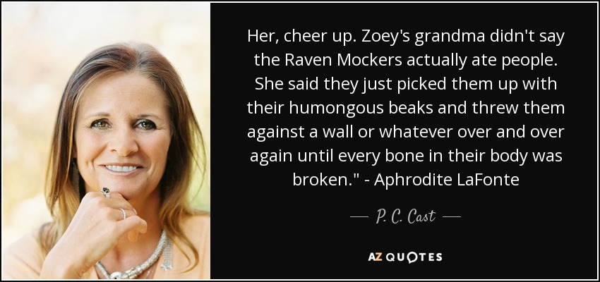 Her, cheer up. Zoey's grandma didn't say the Raven Mockers actually ate people. She said they just picked them up with their humongous beaks and threw them against a wall or whatever over and over again until every bone in their body was broken.