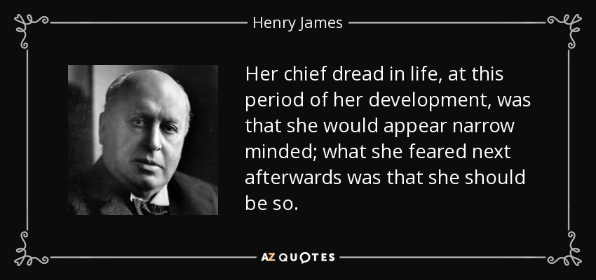 Her chief dread in life, at this period of her development, was that she would appear narrow minded; what she feared next afterwards was that she should be so. - Henry James