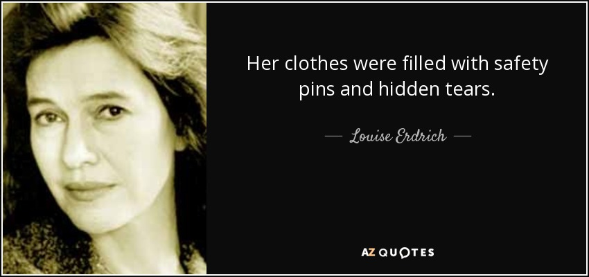 Her clothes were filled with safety pins and hidden tears. - Louise Erdrich