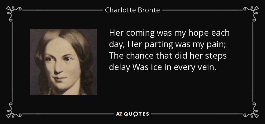 Her coming was my hope each day, Her parting was my pain; The chance that did her steps delay Was ice in every vein. - Charlotte Bronte