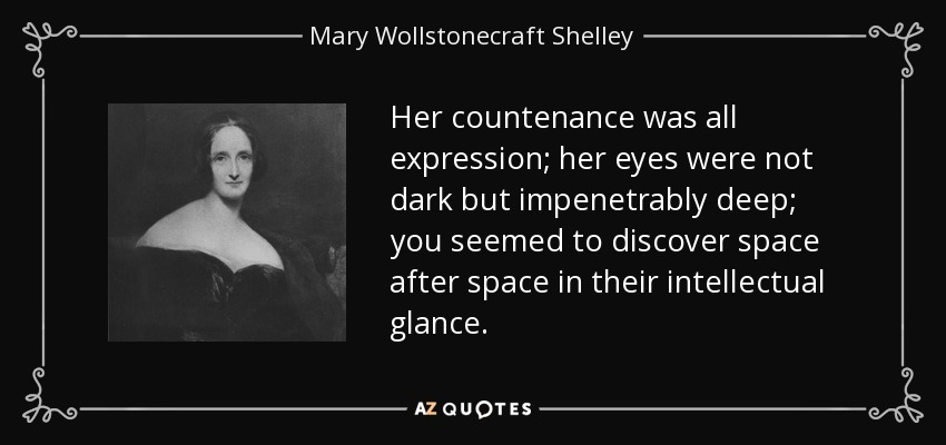 Her countenance was all expression; her eyes were not dark but impenetrably deep; you seemed to discover space after space in their intellectual glance. - Mary Wollstonecraft Shelley